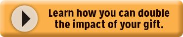click to learn how you can double the impact of your gift
